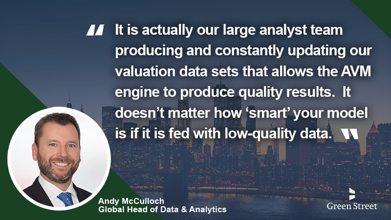 The Green Street AVM analyzes and values properties, producing reliable and accurate valuation metrics and databases, and developing transparent, trusted methodologies into one revolutionary tool.